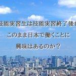 技能実習生は技能実習終了後もこのまま日本で働…