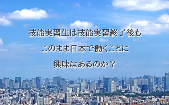 技能実習生は技能実習終了後もこのまま日本で働くことに興味はあるのか?